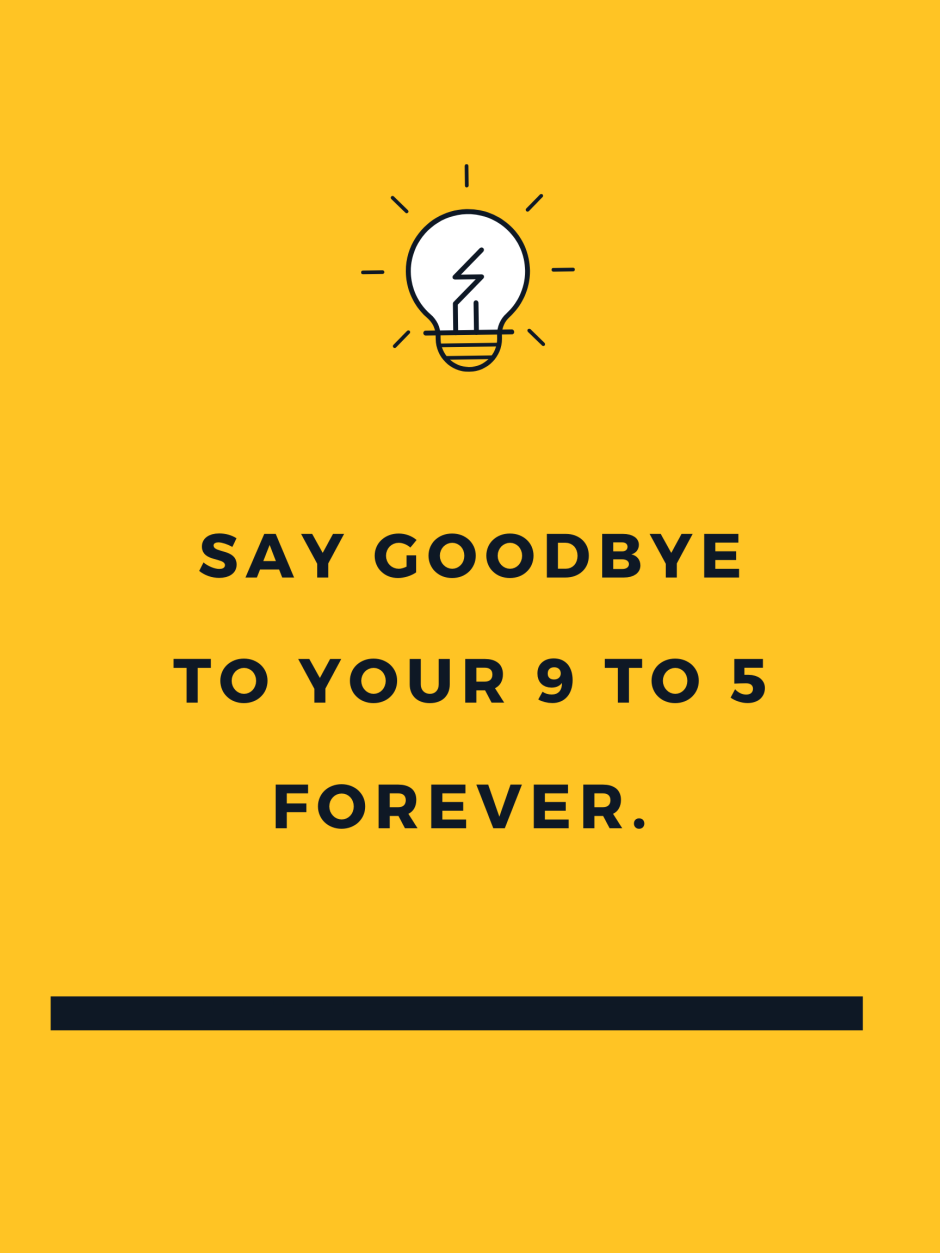 SAY GOODBYE TO YOUR 9 TO 5 FOREVER